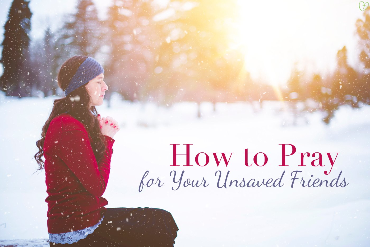 How to Pray for Your Unsaved Friends