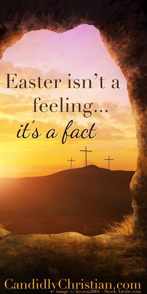 Easter isn't a feeling, it's a fact.