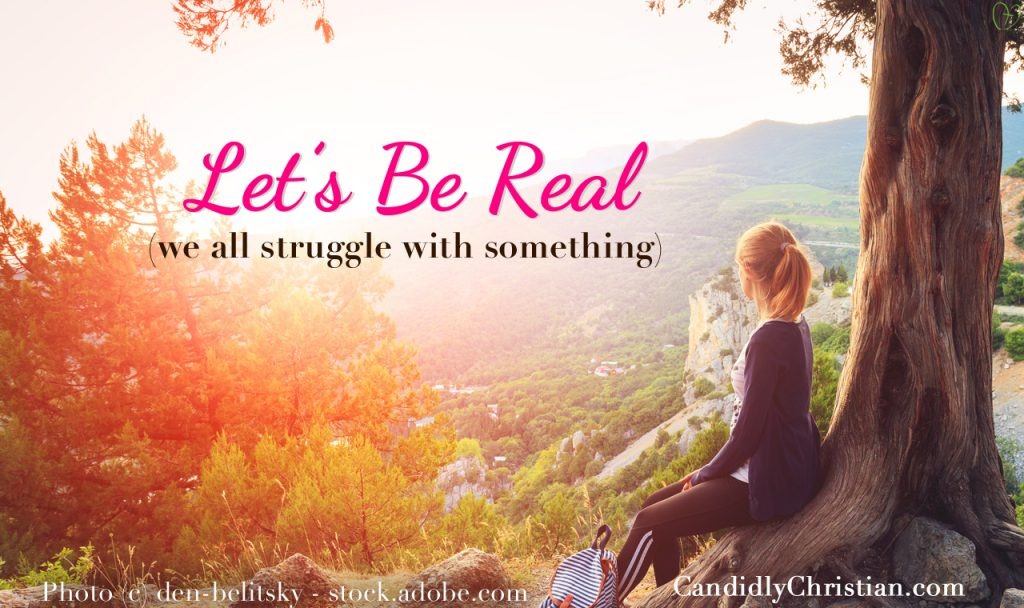 Let's Be Real (we all struggle with something)