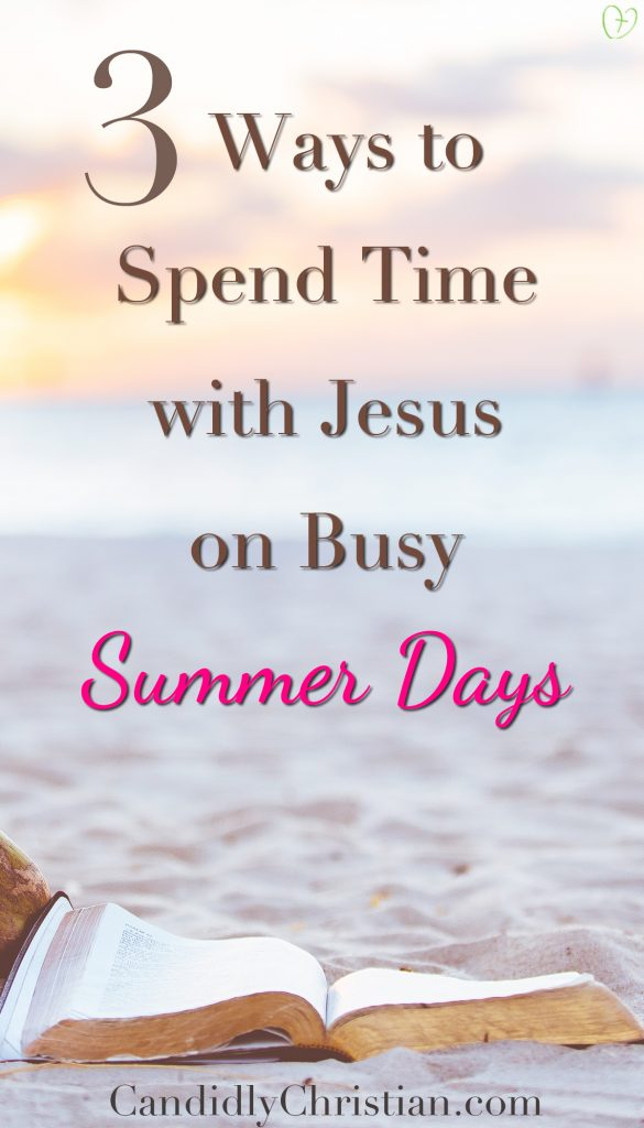 3 ways to spend time with Jesus on busy summer days