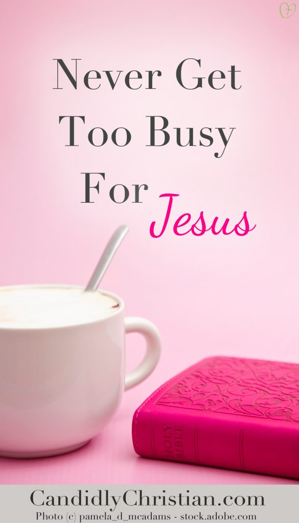 Never get too busy for Jesus