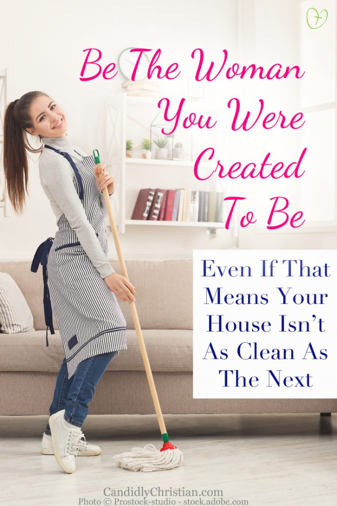 Be the woman you were created to be - even if it means your house isn't as clean as the next.