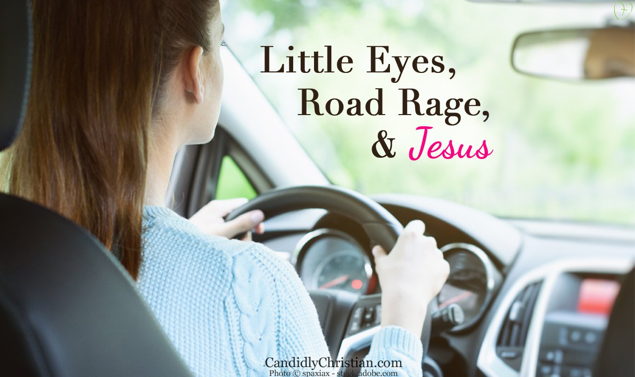 Little eyes, road rage, and Jesus