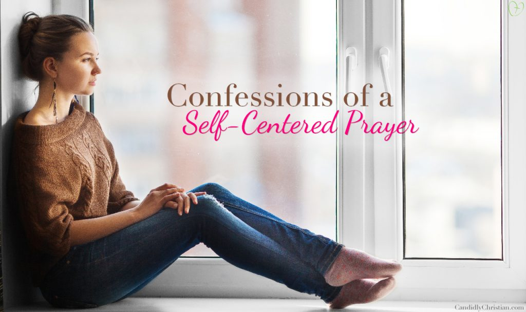 Confessions of a Self-Centered Prayer