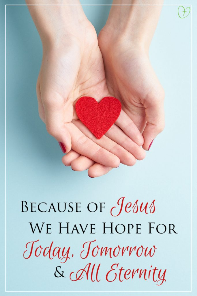 Because of Jesus, we have hope for today, tomorrow, and all eternity...