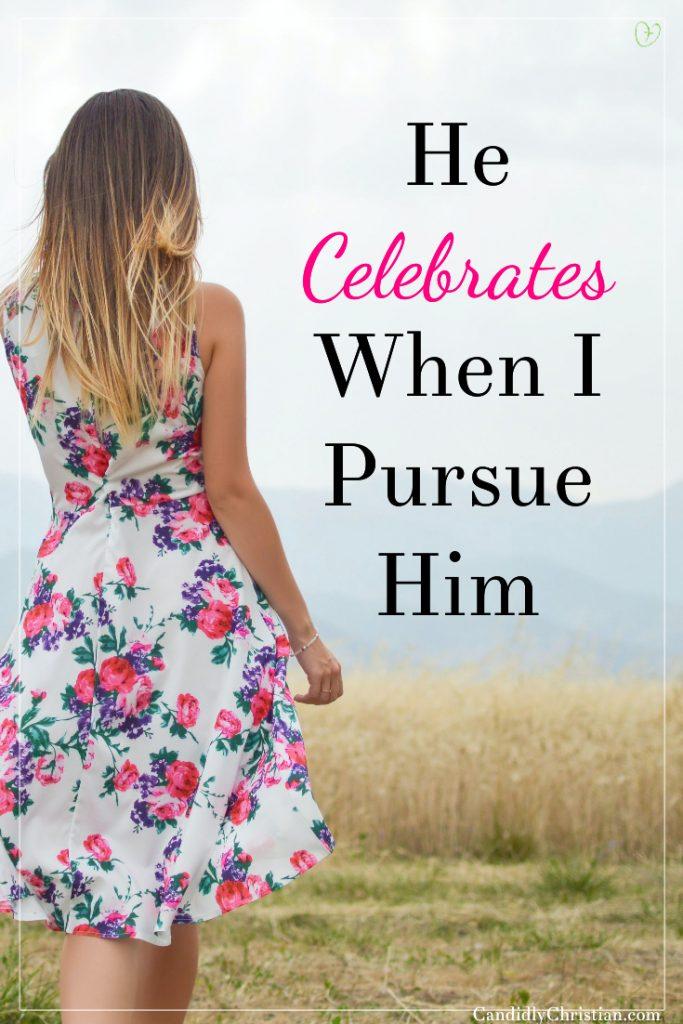 He Celebrates When I Pursue Him