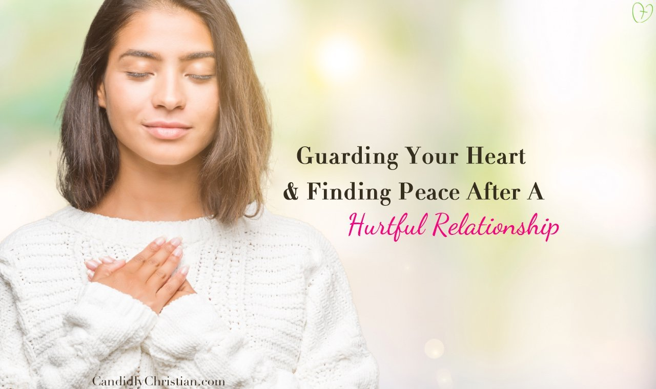 5 Ways to Guard Your Heart & Find Peace After a Hurtful Relationship