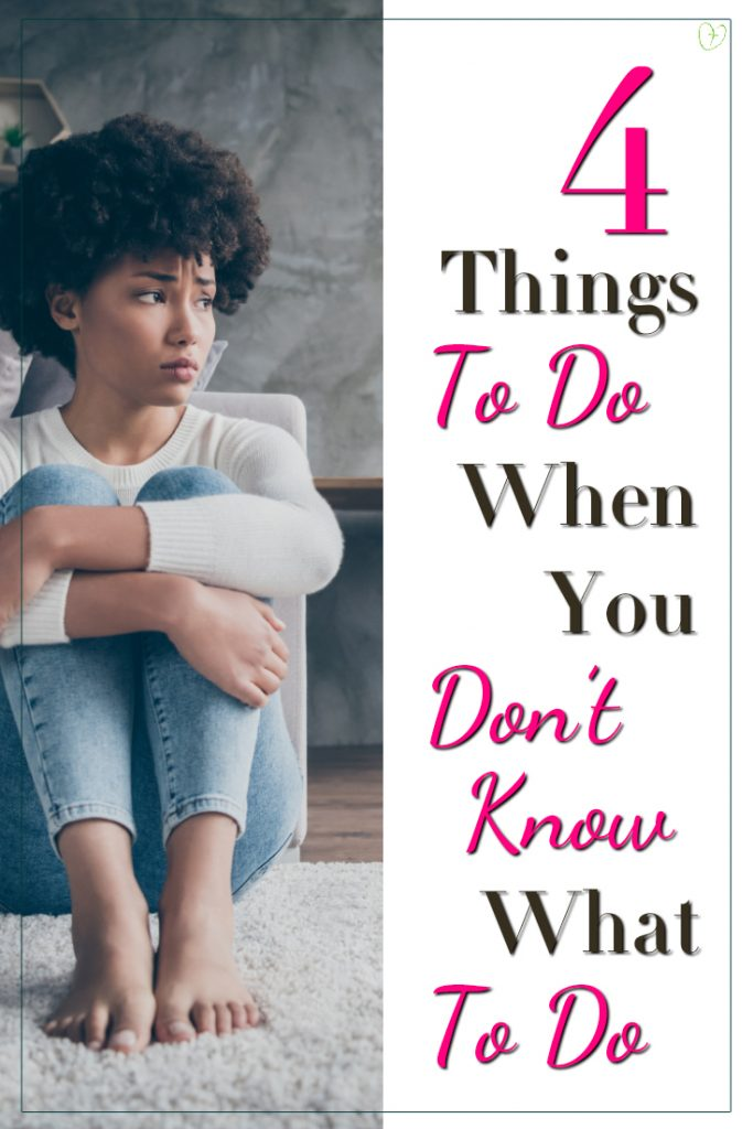 4 things to do when you don't know what to do...